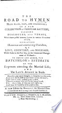 The Road to Hymen Made Plain  Easy  and Delightful  in a New Collection of Familiar Letters  Pleasing Dialogues and Verses     To which are Added  the Batchelor s Estimate of the Expences Attending the Married Life  and the Lady s Apology in Reply     A New Edition by Benedict the Married Man  Etc Book PDF