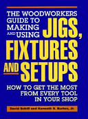 The Woodworkers Guide to Making and Using Jigs  Fixtures  and Setups