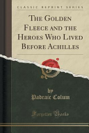 The Golden Fleece and the Heroes Who Lived Before Achilles  Classic Reprint
