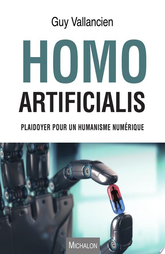 Homo artificialis : plaidoyer pour un humanisme numérique / Guy Vallancien.- Paris : Michalon Éditeur , DL 2017