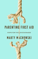 Parenting First Aid: Hope for the Discouraged And No Matter How Hard You Work At