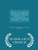 Memoirs of a Highland Lady; The Autobiography of Elizabeth Grant of Rothiemurchus, Afterwards Mrs. Smith of Baltiboys, 1797-1830 - Scholar's Choice Edition Culturally Important And Is Part Of