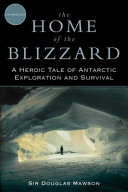 The Home Of The Blizzard : his historic expedition to explore uncharted land in...