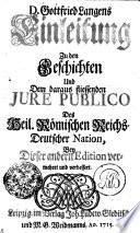 D. Gottfried Langens Einleitung Zu den Geschichten Und Dem daraus fliessenden JURE PUBLICO Des Heil. Römischen Reichs-Deutscher Nation