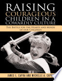 Raising Courageous Children In a Cowardly Culture  The Battle for the Hearts and Minds of Our Children