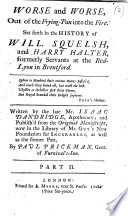 Worse and Worse, out of the frying-pan into the fire. Set forth in the history of Will. Squelsh, and Harry Halter ... Written by the late Mr. Isaac Dandridge, apothecary; and publish'd from the original manuscript ... by Paul Prickman, Gent. of Furnival's-Inn