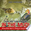 There Are Things Moving In The Mud! Animal Book Age 5   Children's Animal Books