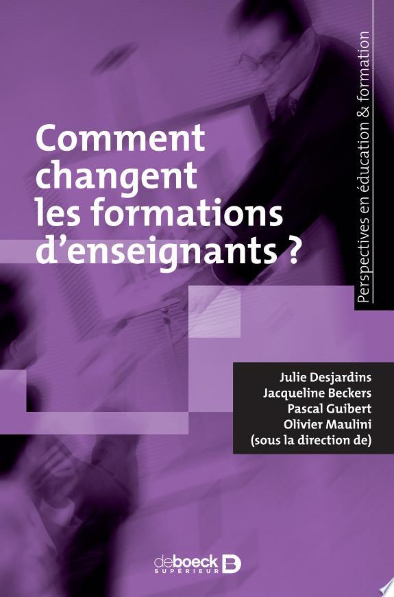Comment changent les formations d'enseignants ? : recherches et pratiques / Julie Desjardins, Jacqueline Beckers, Pascal Guibert et Olivier Maulini (sous la direction de).- Louvain-La-Neuve : De Boeck supérieur , DL 2017