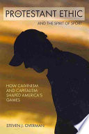 illustration The Protestant Ethic and the Spirit of Sport, How Calvinism and Capitalism Shaped America's Games