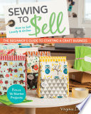 Sewing to Sell   The Beginner s Guide to Starting a Craft Business