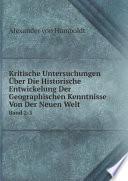 Kritische Untersuchungen  ber Die Historische Entwickelung Der Geographischen Kenntnisse Von Der Neuen Welt