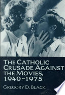 The Catholic Crusade Against the Movies  1940 1975