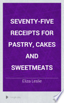 Seventy five Receipts for Pastry  Cakes and Sweetmeats
