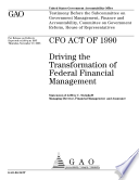 CFO Act of 1990 driving the transformation of federal financial management   testimony before the Subcommittee on Government Management  Finance  and Accountability  Committee on Government Reform House of Representatives
