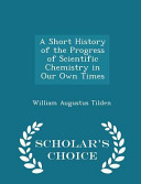 download ebook a short history of the progress of scientific chemistry in our own times - scholar's choice edition pdf epub