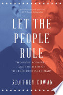 Let the People Rule  Theodore Roosevelt and the Birth of the Presidential Primary