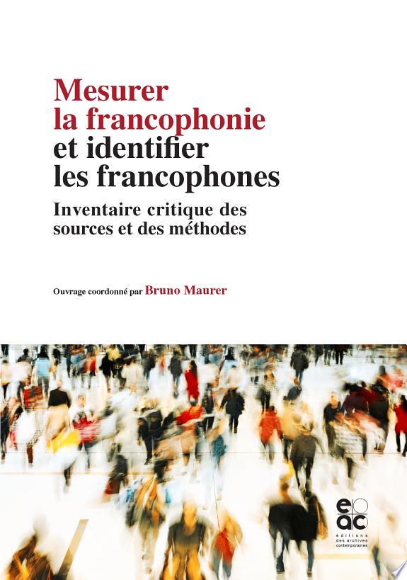 Mesurer la francophonie et identifier les francophones : Inventaire critique des sources et des méthodes : document élaboré dans le cadre du 2e Séminaire international sur les méthodologies d'observation de la langue française, octobre 2014 / [organisé par l'Observatoire de la langue française de l'] Organisation internationale de la francophonie [en partenariat avec l'] Agence universitaire de la francophonie [et l'] Observatoire démographique et statistique de l'espace francophone, ODSEF ; ouvrage coordonné par Bruno Maurer,....- Paris : Editions des archives contemporaines , DL 2016, cop. 2015
