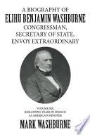 A Biography of Elihu Benjamin Washburne Congressman  Secretary of State  Envoy Extraordinary