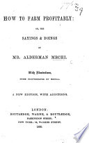 How to Farm profitably  or  the sayings and doings of Mr  Alderman Mechi  With illustrations