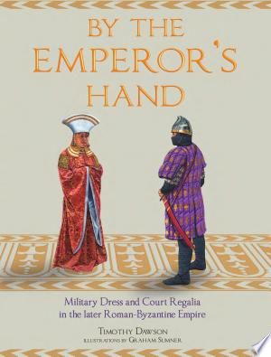 By the Emperor's Hand: Military Dress and Court Regalia in the later Romano- Byzantine Empire - ISBN:9781848324640