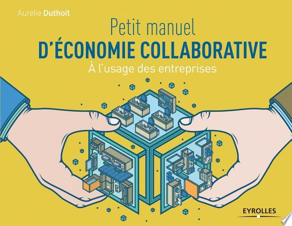 Petit manuel d'économie collaborative : à l'usage des entreprises / Aurélie Duthoit.- Paris : Eyrolles , DL 2015