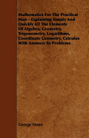 Mathematics for the Practical Man - Explaining Simply and Quickly All the Elements of Algebra, Geometry, Trigonometry, Logarithms, Coordinate Geometry, Calculus with Answers to Problems