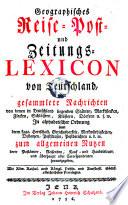 Geographisches Reise- Post- und Zeitungs-Lexicon von Teutschland, oder gesammelte Nachrichten ... in alphabetischer Ordnung ... zum allgemeinen Nutzen (etc.)