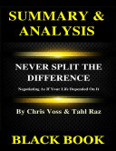 Summary & Analysis : Never Split the Difference By Chris Voss and Tahl Raz : Negotiating As If Your Life Depended On It Book