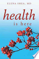 Health Is Here : goal in this book is to empower...