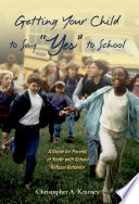 Getting Your Child to Say  Yes  to School   A Guide for Parents of Youth with School Refusal Behavior