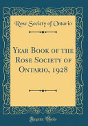 Year Book Of The Rose Society Of Ontario, 1928 (Classic Reprint) : 1928 we are proud of...