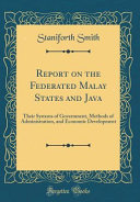 Report on the Federated Malay States and Java Java Their Systems Of Government Methods