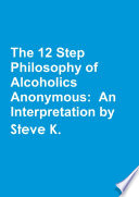 The 12 Step Philosophy of Alcoholics Anonymous  An Interpretation by Steve K