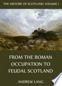 The History Of Scotland - Volume 1: From The Roman Occupation To Feudal Scotland