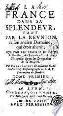 La France dans sa splendeur  tant par la reunion de son ancien domaine  qui   toit alien    que par les traitez de paix de Munster  des Pyren  es     Par Pierre Louvet de Beauvais     Tome premier   second