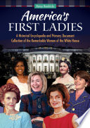 America s First Ladies  A Historical Encyclopedia and Primary Document Collection of the Remarkable Women of the White House