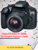 Canon Eos Rebel T6 1300d: The Complete Beginner's Guide