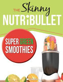 The Skinny Nutribullet Super Green Smoothies Recipe Book  Delicious   Nutritious Green Smoothies for Healthy Living   Detox