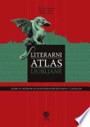Literarni atlas Ljubljane. Zgode in nezgode 94 slovenskih književnikov v Ljubljani