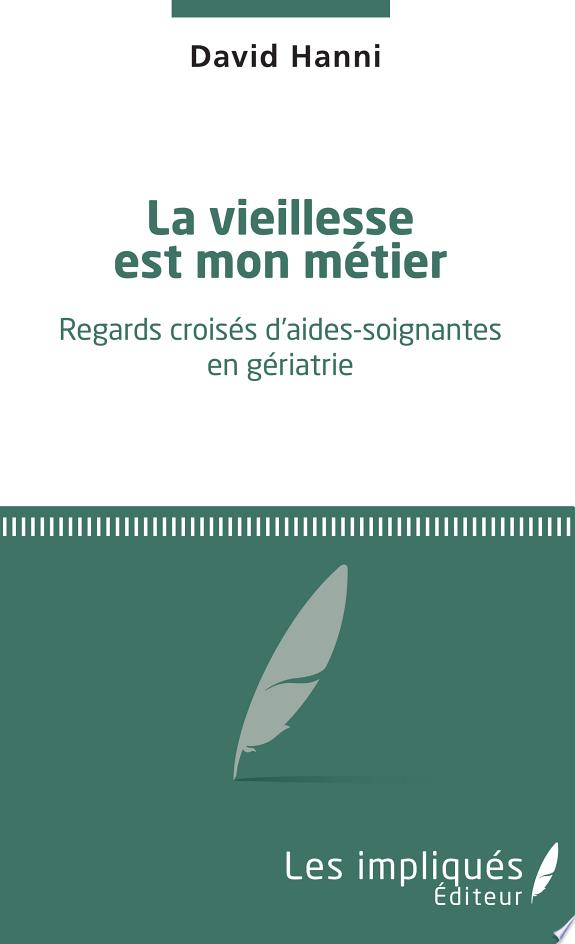La vieillesse est mon métier : regards croisés d'aides-soignantes en gériatrie / David Hanni.- Paris : Les impliqués Éditeurs , copyright 2017
