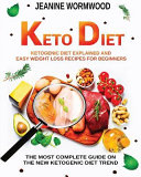 Keto Diet Ketogenic Diet Explained And Easy Weight Loss Recipes For Beginners The Most Complete Guide On The New Ketogenic Diet