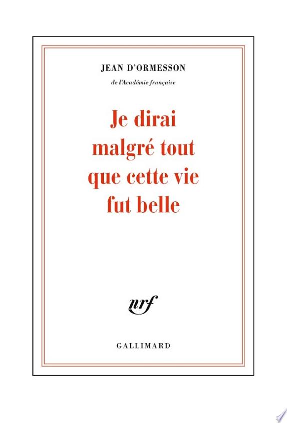 Je dirai malgré tout que cette vie fut belle / Jean d'Ormesson,....- [Paris] : Gallimard , DL 2015
