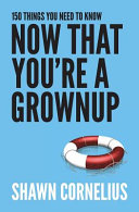 150 Things You Need to Know Now That You re a Grownup