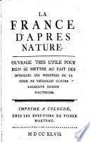 La France d apres nature  Ouurage tres vtile pour bien se mettre au fait des intrigues des ministres de la cour de Versailles contre l auguste maison d Autriche