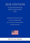 Injurious Wildlife Species Listing Salamanders Due To Risk Of Salamander Chytrid Fungus Us Fish And Wildlife Service Regulation Fws 2018 Edition