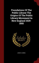 Foundations of the Public Library the Origins of the Public Library Movement in New England 1629 1855