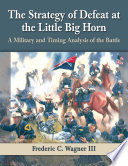 The Strategy Of Defeat At The Little Big Horn