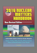 2016 Nuclear Matters Handbook New Revised Edition Authoritative Guide To American Atomic Weapons History Testing Safety Security Delivery Systems Physics And Bomb Designs Terror Threats