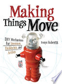 Making Things Move DIY Mechanisms for Inventors  Hobbyists  and Artists
