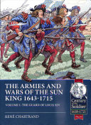 The Armies And Wars Of The Sun King 1643 1715 Volume 1